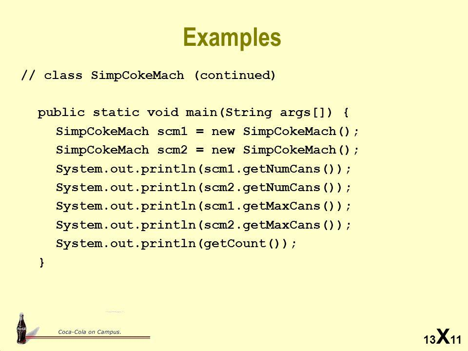 13 X 11 Examples // class SimpCokeMach (continued) public static void main(String args[]) { SimpCokeMach scm1 = new SimpCokeMach(); SimpCokeMach scm2 = new SimpCokeMach(); System.out.println(scm1.getNumCans()); System.out.println(scm2.getNumCans()); System.out.println(scm1.getMaxCans()); System.out.println(scm2.getMaxCans()); System.out.println(getCount()); }