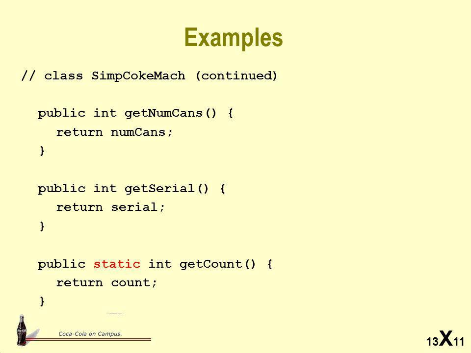 13 X 11 Examples // class SimpCokeMach (continued) public int getNumCans() { return numCans; } public int getSerial() { return serial; } public static int getCount() { return count; }