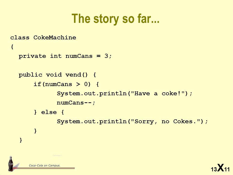 13 X 11 Adding a Constructor class CokeMachine { private int numCans; private int maxCans; // Constructor public CokeMachine(int num, int max) { numCans = num; maxCans = max; } Using a constructor: CokeMachine cm; cm = new CokeMachine(3, 60); Using a constructor: CokeMachine cm; cm = new CokeMachine(3, 60);