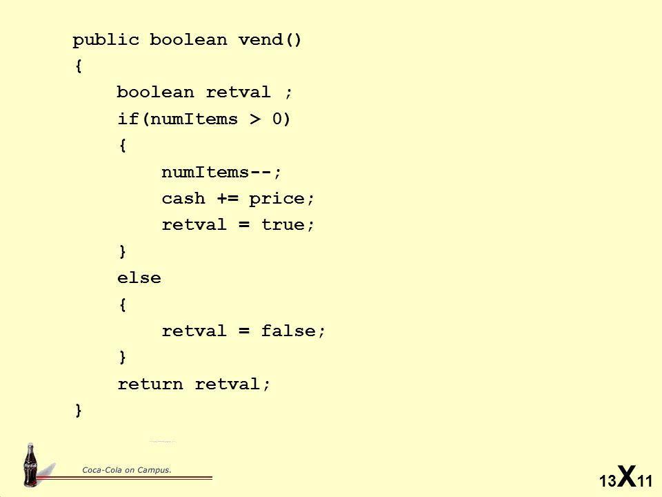13 X 11 public boolean vend() { boolean retval ; if(numItems > 0) { numItems--; cash += price; retval = true; } else { retval = false; } return retval; }