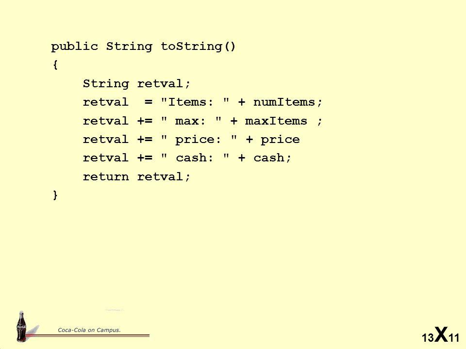 13 X 11 public String toString() { String retval; retval = Items: + numItems; retval += max: + maxItems ; retval += price: + price retval += cash: + cash; return retval; }