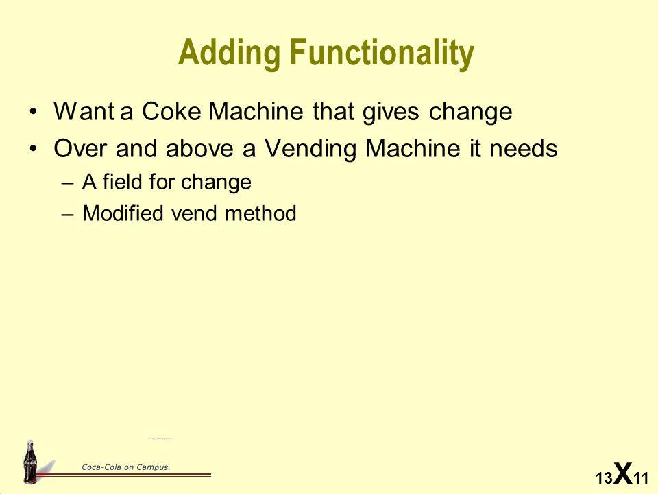 13 X 11 Adding Functionality Want a Coke Machine that gives change Over and above a Vending Machine it needs –A field for change –Modified vend method
