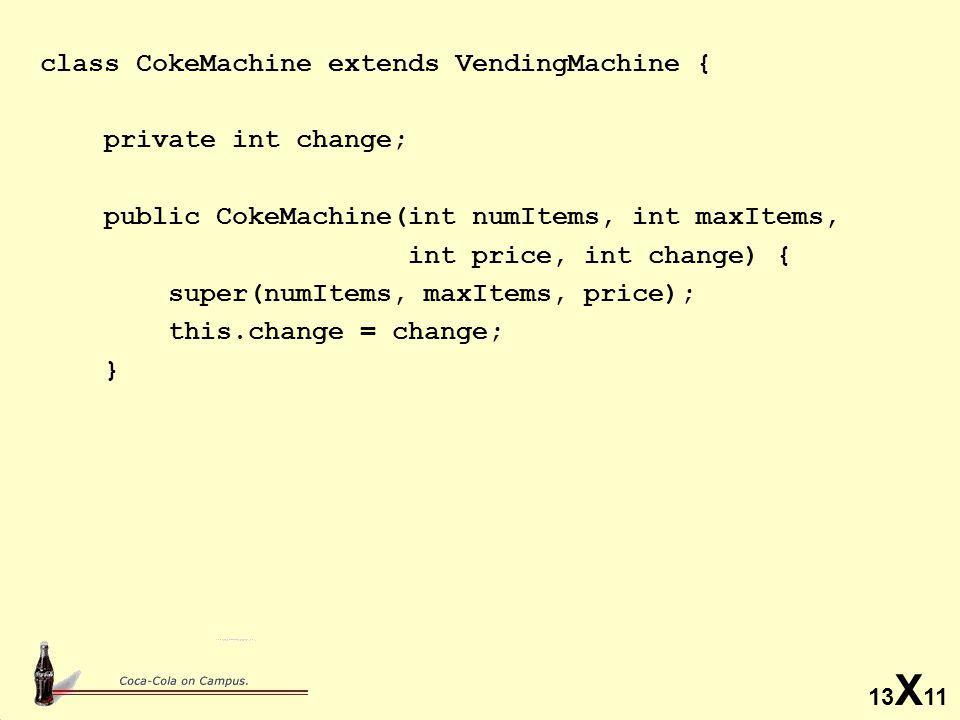 13 X 11 class CokeMachine extends VendingMachine { private int change; public CokeMachine(int numItems, int maxItems, int price, int change) { super(numItems, maxItems, price); this.change = change; }