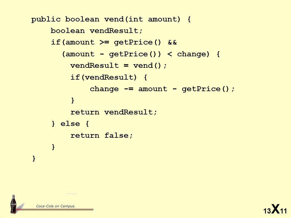 13 X 11 public boolean vend(int amount) { boolean vendResult; if(amount >= getPrice() && (amount - getPrice()) < change) { vendResult = vend(); if(vendResult) { change -= amount - getPrice(); } return vendResult; } else { return false; }