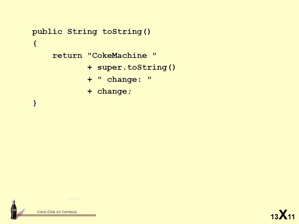 13 X 11 public String toString() { return CokeMachine + super.toString() + change: + change; }
