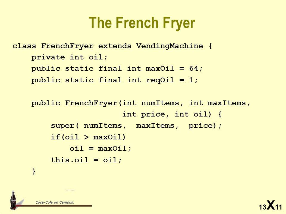 13 X 11 The French Fryer class FrenchFryer extends VendingMachine { private int oil; public static final int maxOil = 64; public static final int reqOil = 1; public FrenchFryer(int numItems, int maxItems, int price, int oil) { super( numItems, maxItems, price); if(oil > maxOil) oil = maxOil; this.oil = oil; }