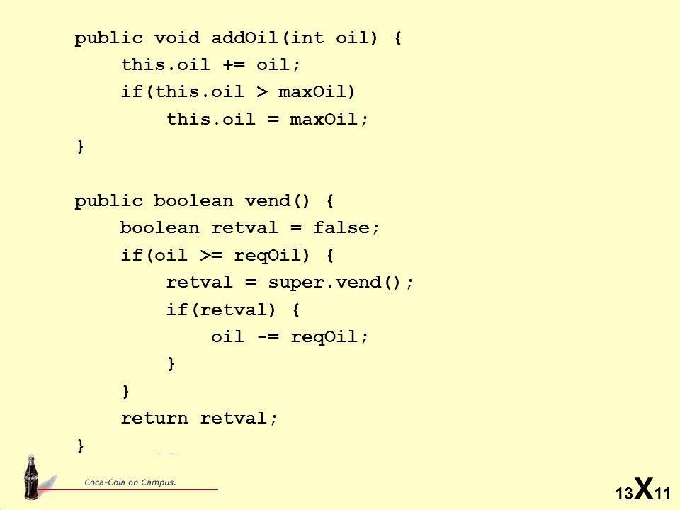 13 X 11 public void addOil(int oil) { this.oil += oil; if(this.oil > maxOil) this.oil = maxOil; } public boolean vend() { boolean retval = false; if(oil >= reqOil) { retval = super.vend(); if(retval) { oil -= reqOil; } return retval; }