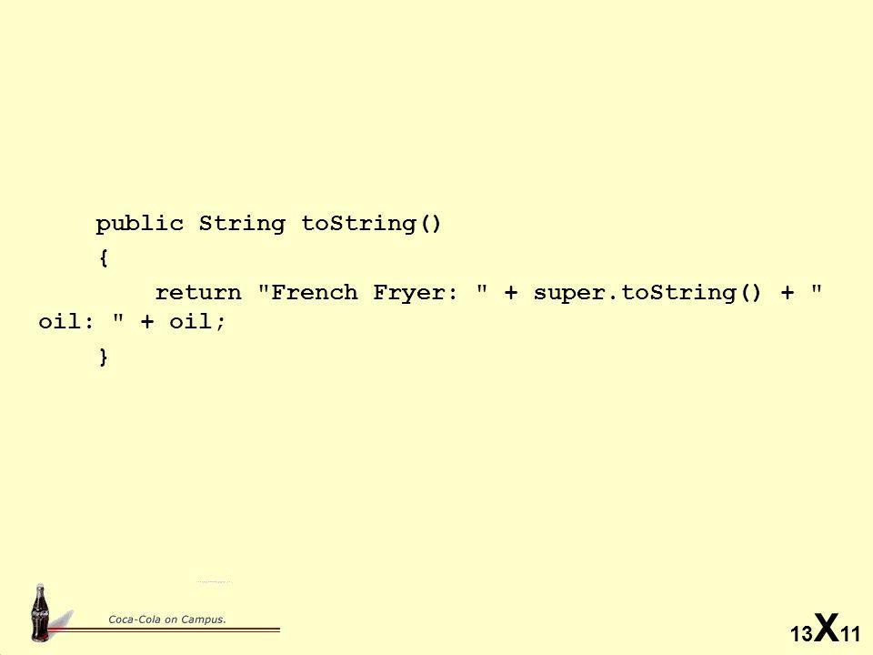 13 X 11 public String toString() { return French Fryer: + super.toString() + oil: + oil; }