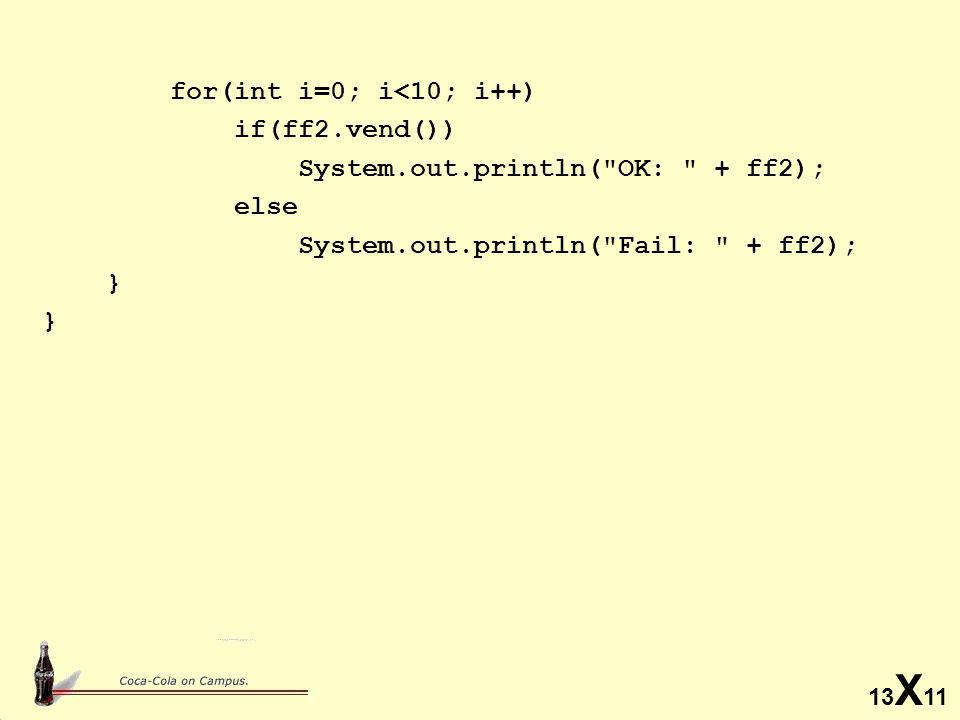 13 X 11 for(int i=0; i<10; i++) if(ff2.vend()) System.out.println( OK: + ff2); else System.out.println( Fail: + ff2); }