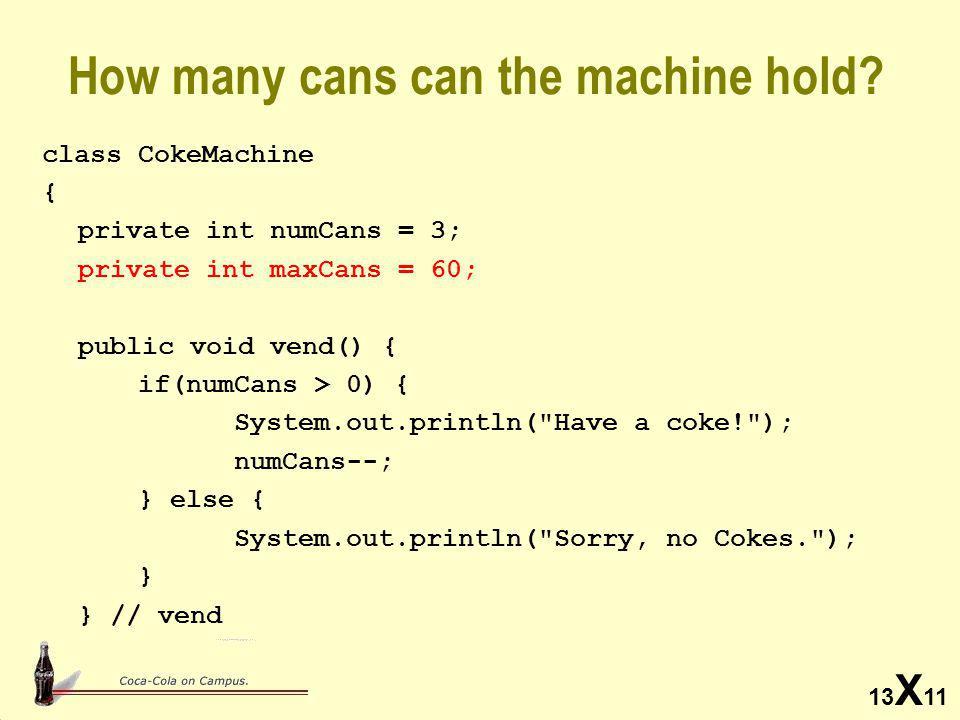 13 X 11 public static void main(String args[]) { VendingMachine vm; vm = new VendingMachine(5, 60, 65); for(int i=0; i<10; i++) { if(vm.vend()) System.out.println( Vend Okay ); else System.out.println( No Vend ); } System.out.println( Loading 40 Result: + vm.load(40)); System.out.println( Loading 40 Result: + vm.load(40)); }