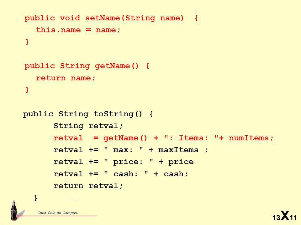 13 X 11 public void setName(String name) { this.name = name; } public String getName() { return name; } public String toString() { String retval; retval = getName() + : Items: + numItems; retval += max: + maxItems ; retval += price: + price retval += cash: + cash; return retval; }
