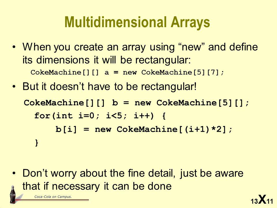 13 X 11 Multidimensional Arrays When you create an array using new and define its dimensions it will be rectangular: CokeMachine[][] a = new CokeMachine[5][7]; But it doesn't have to be rectangular.