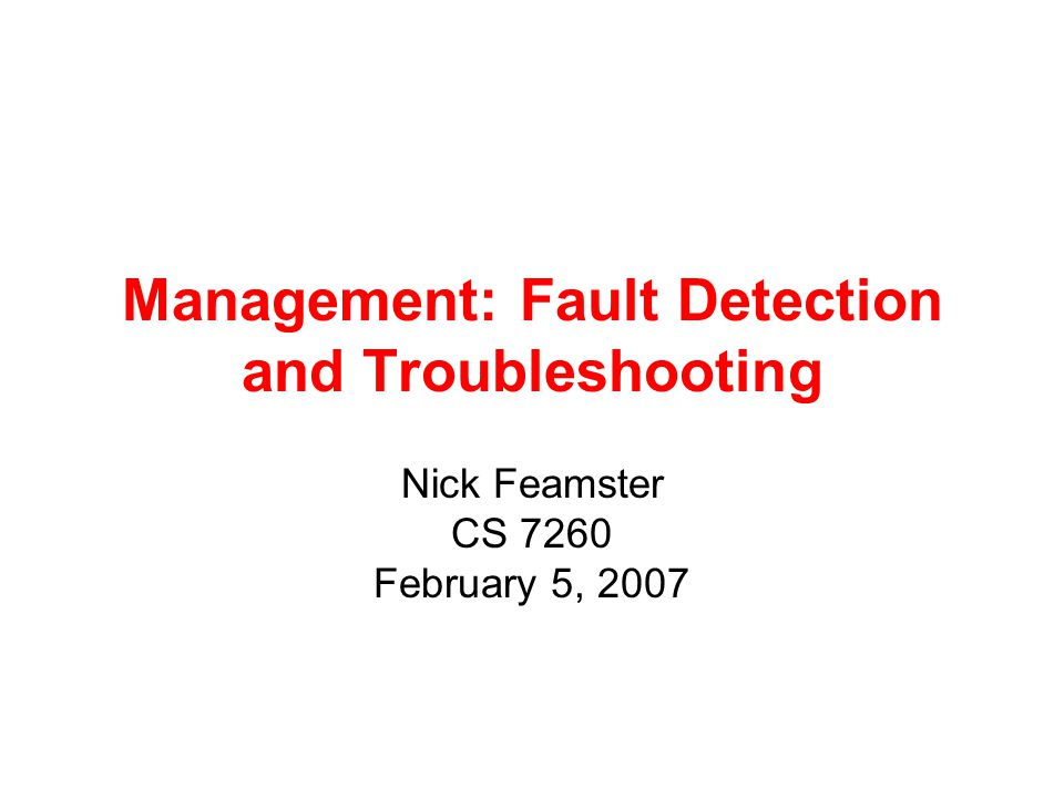 Management: Fault Detection and Troubleshooting Nick Feamster CS 7260 February 5, 2007