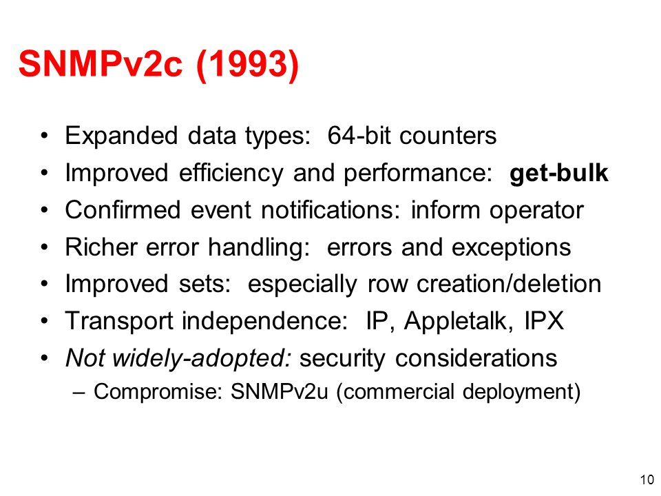 10 SNMPv2c (1993) Expanded data types: 64-bit counters Improved efficiency and performance: get-bulk Confirmed event notifications: inform operator Richer error handling: errors and exceptions Improved sets: especially row creation/deletion Transport independence: IP, Appletalk, IPX Not widely-adopted: security considerations –Compromise: SNMPv2u (commercial deployment)