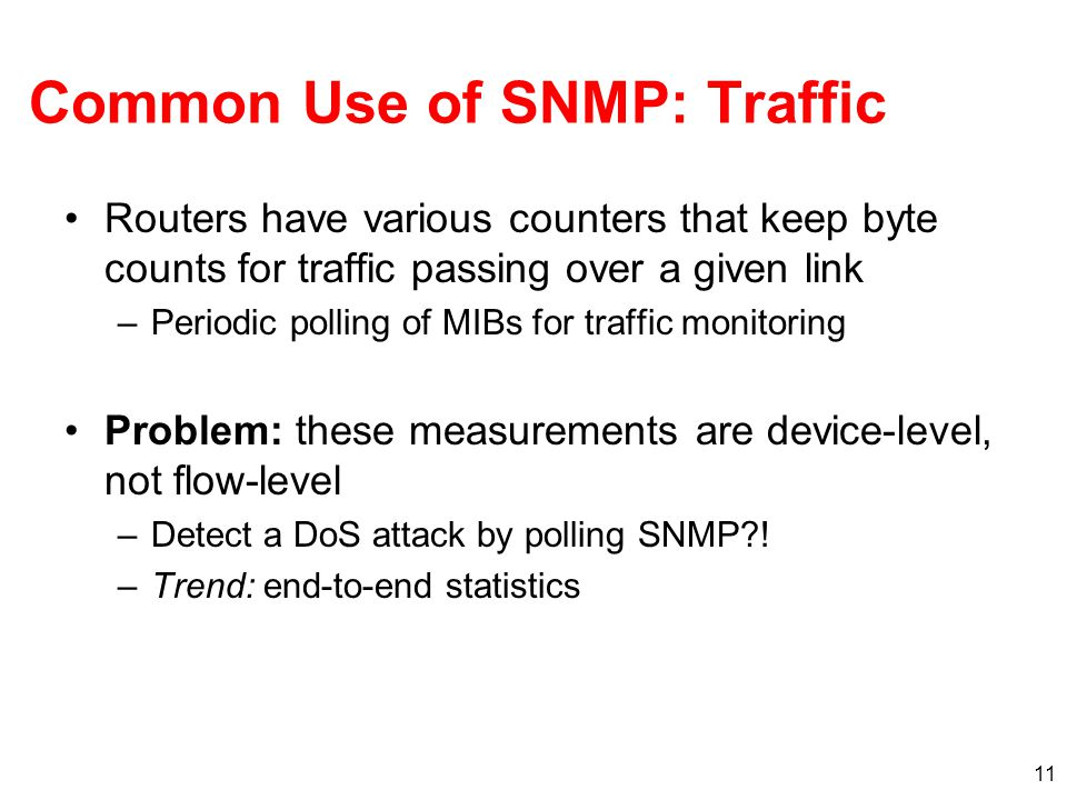 11 Common Use of SNMP: Traffic Routers have various counters that keep byte counts for traffic passing over a given link –Periodic polling of MIBs for traffic monitoring Problem: these measurements are device-level, not flow-level –Detect a DoS attack by polling SNMP .