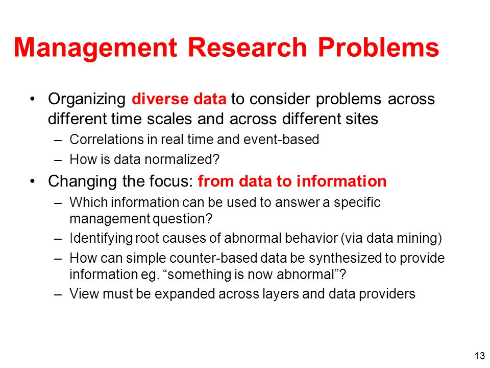 13 Management Research Problems Organizing diverse data to consider problems across different time scales and across different sites –Correlations in real time and event-based –How is data normalized.