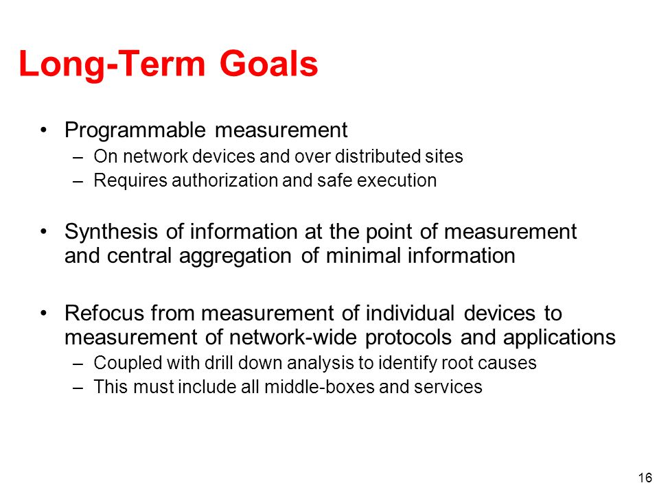 16 Long-Term Goals Programmable measurement –On network devices and over distributed sites –Requires authorization and safe execution Synthesis of information at the point of measurement and central aggregation of minimal information Refocus from measurement of individual devices to measurement of network-wide protocols and applications –Coupled with drill down analysis to identify root causes –This must include all middle-boxes and services