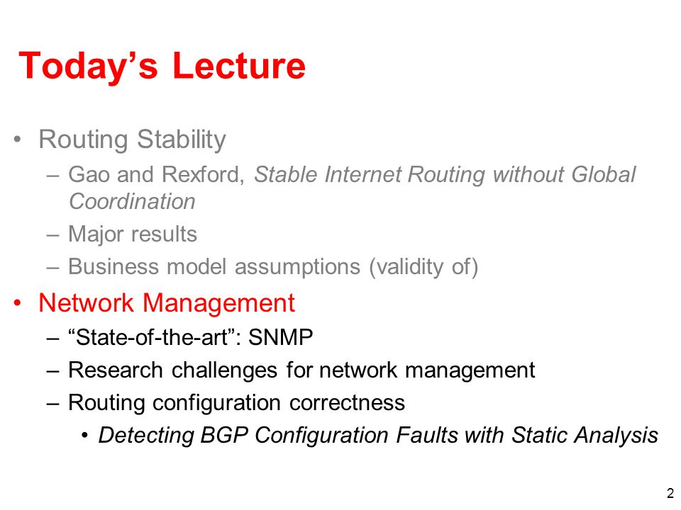 2 Today's Lecture Routing Stability –Gao and Rexford, Stable Internet Routing without Global Coordination –Major results –Business model assumptions (validity of) Network Management – State-of-the-art : SNMP –Research challenges for network management –Routing configuration correctness Detecting BGP Configuration Faults with Static Analysis
