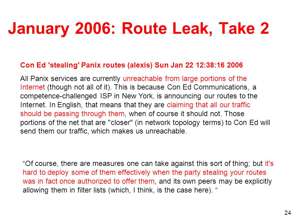 24 January 2006: Route Leak, Take 2 Of course, there are measures one can take against this sort of thing; but it s hard to deploy some of them effectively when the party stealing your routes was in fact once authorized to offer them, and its own peers may be explicitly allowing them in filter lists (which, I think, is the case here).