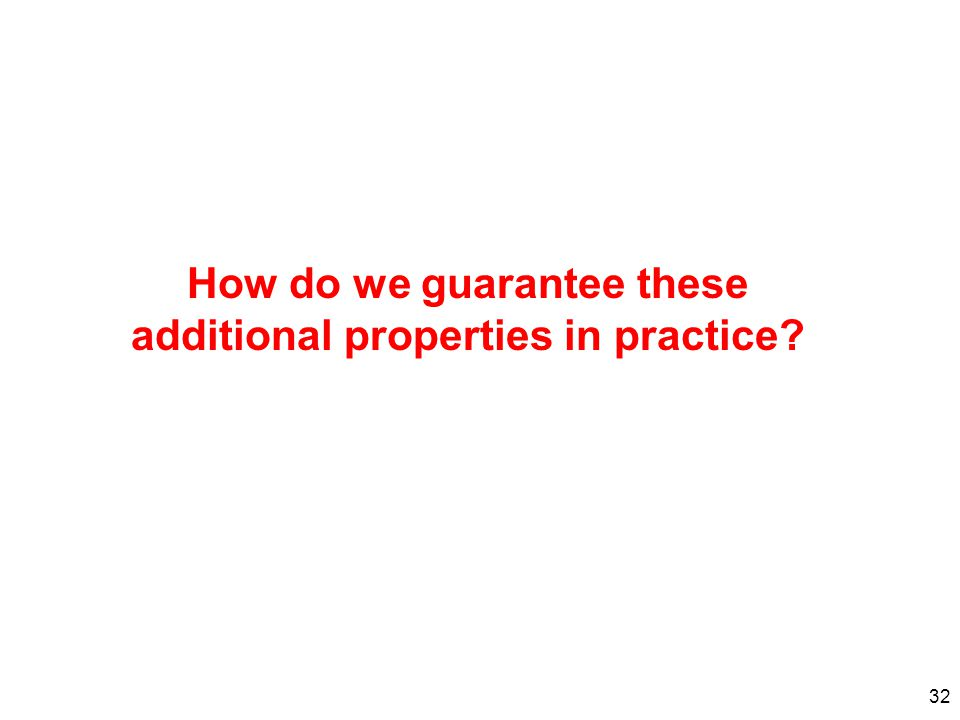 32 How do we guarantee these additional properties in practice