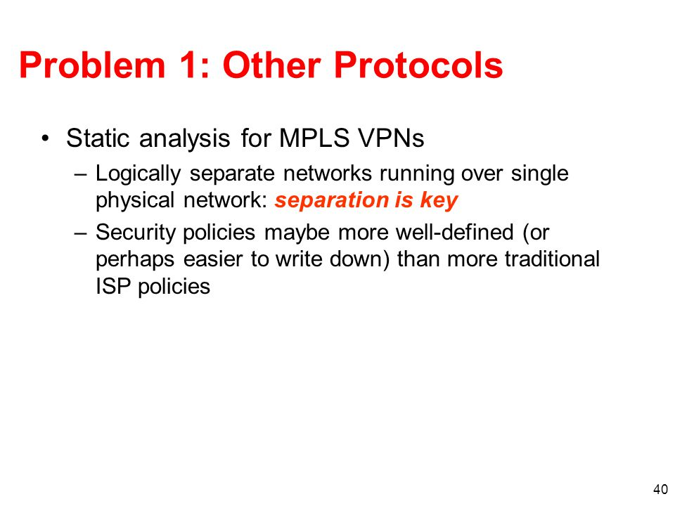 40 Problem 1: Other Protocols Static analysis for MPLS VPNs –Logically separate networks running over single physical network: separation is key –Security policies maybe more well-defined (or perhaps easier to write down) than more traditional ISP policies