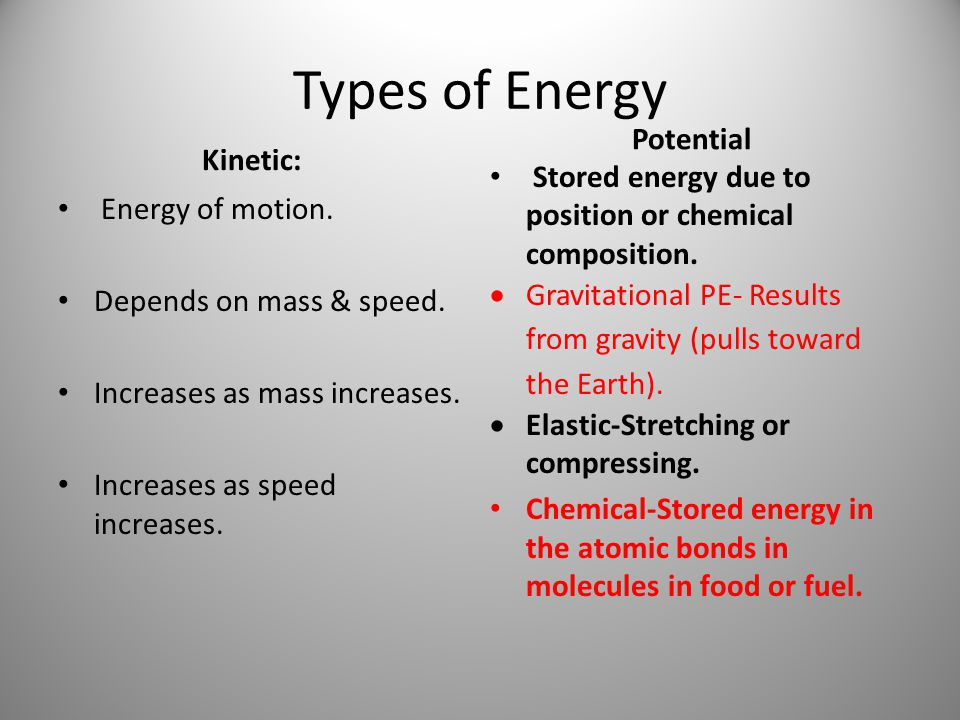 Types of Energy Kinetic: Energy of motion. Depends on mass & speed. Increases as mass increases. Increases as speed increases. Potential Stored energy