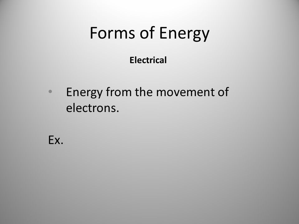 Forms of Energy Energy from the movement of electrons. Ex. Electrical