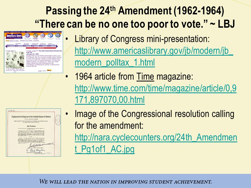 Passing the 24 th Amendment (1962-1964) There can be no one too poor to vote. ~ LBJ Library of Congress mini-presentation: http://www.americaslibrary.gov/jb/modern/jb_ modern_polltax_1.html http://www.americaslibrary.gov/jb/modern/jb_ modern_polltax_1.html 1964 article from Time magazine: http://www.time.com/time/magazine/article/0,9 171,897070,00.html http://www.time.com/time/magazine/article/0,9 171,897070,00.html Image of the Congressional resolution calling for the amendment: http://nara.cyclecounters.org/24th_Amendmen t_Pg1of1_AC.jpg http://nara.cyclecounters.org/24th_Amendmen t_Pg1of1_AC.jpg