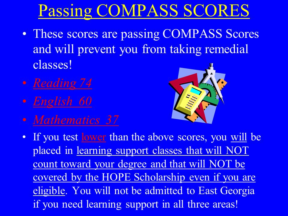 Passing COMPASS SCORES These scores are passing COMPASS Scores and will prevent you from taking remedial classes! Reading 74 English 60 Mathematics 37