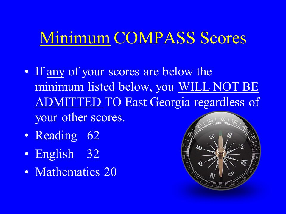 Minimum COMPASS Scores If any of your scores are below the minimum listed below, you WILL NOT BE ADMITTED TO East Georgia regardless of your other sco