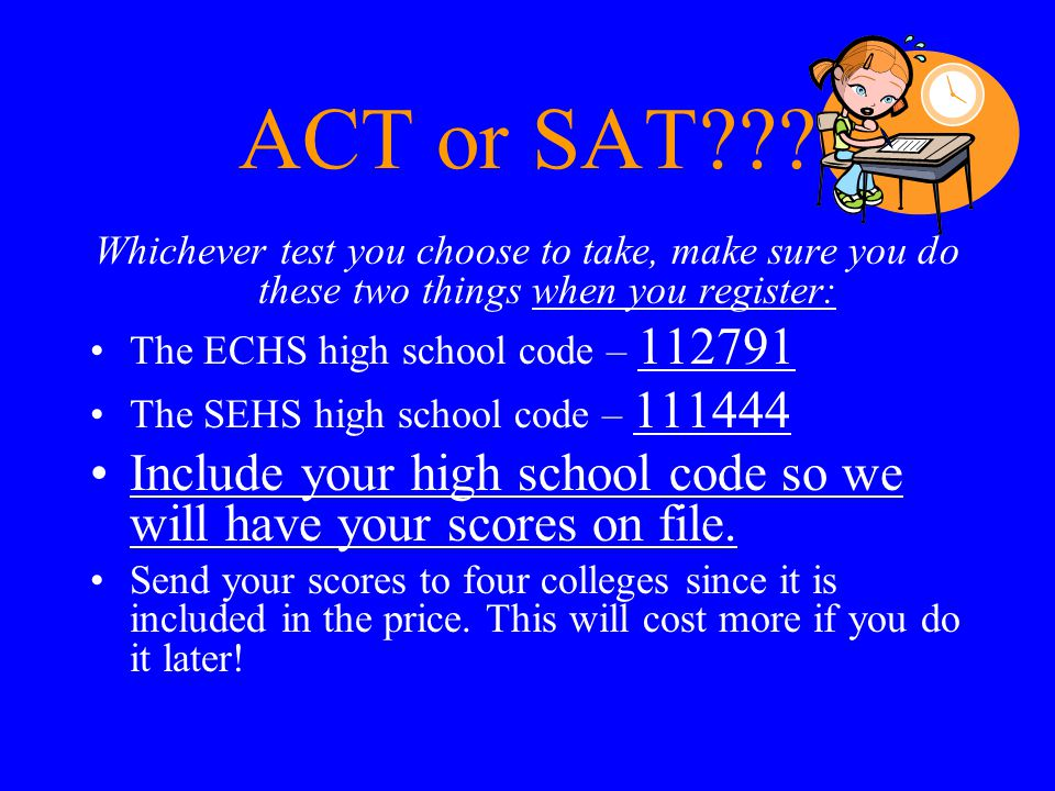 ACT or SAT??? Whichever test you choose to take, make sure you do these two things when you register: The ECHS high school code – 112791 The SEHS high
