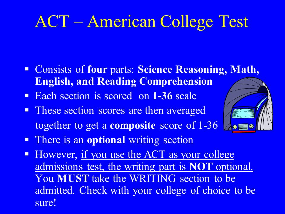 ACT – American College Test  Consists of four parts: Science Reasoning, Math, English, and Reading Comprehension  Each section is scored on 1-36 sca