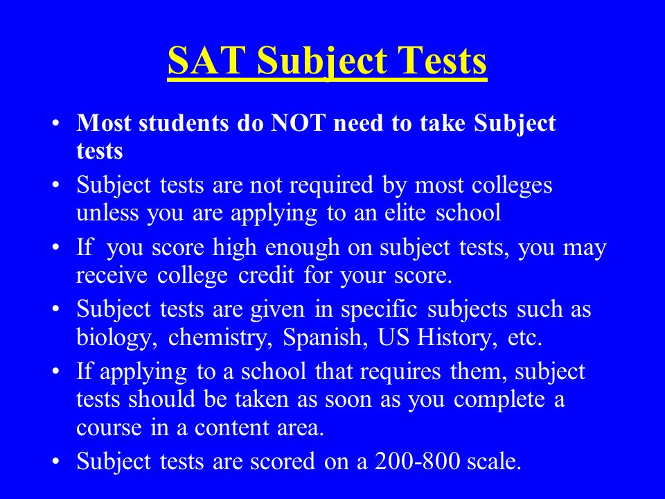 SAT Subject Tests Most students do NOT need to take Subject tests Subject tests are not required by most colleges unless you are applying to an elite school If you score high enough on subject tests, you may receive college credit for your score.