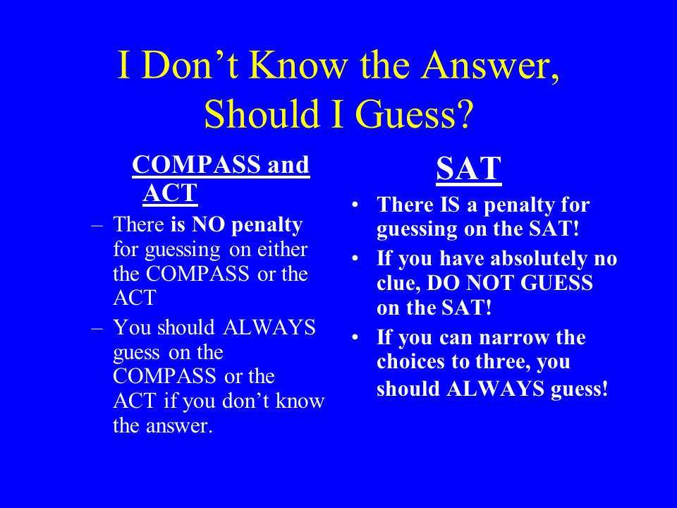 I Don't Know the Answer, Should I Guess? COMPASS and ACT –There is NO penalty for guessing on either the COMPASS or the ACT –You should ALWAYS guess o