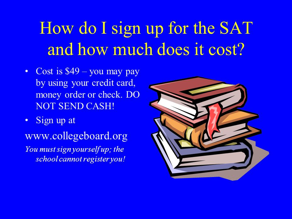 How do I sign up for the SAT and how much does it cost? Cost is $49 – you may pay by using your credit card, money order or check. DO NOT SEND CASH! S