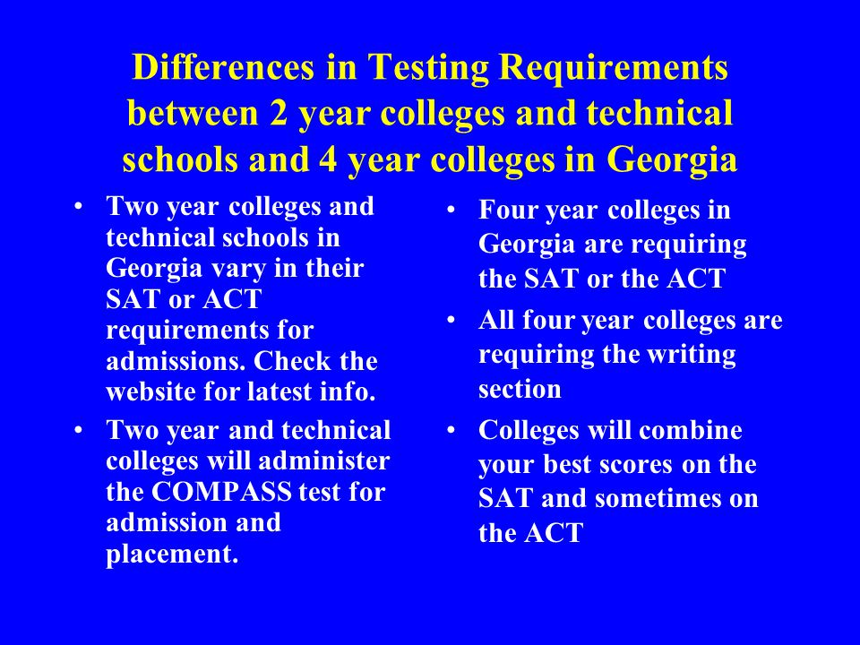 Differences in Testing Requirements between 2 year colleges and technical schools and 4 year colleges in Georgia Two year colleges and technical schools in Georgia vary in their SAT or ACT requirements for admissions.