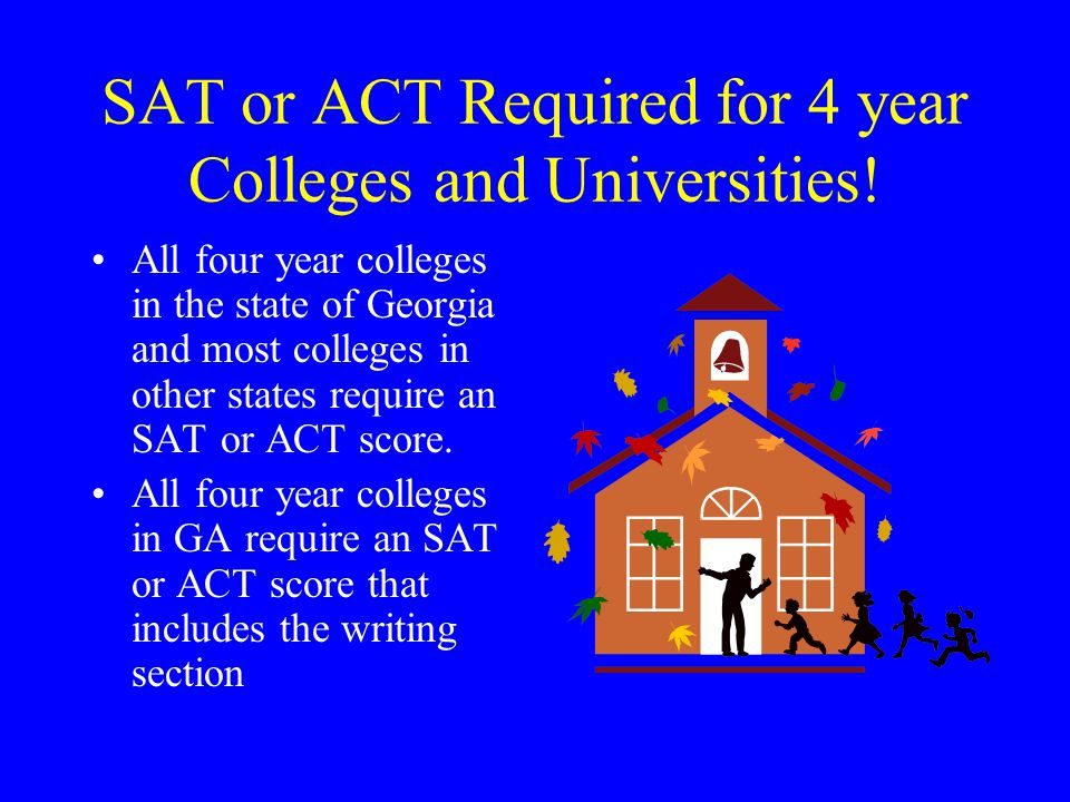 SAT or ACT Required for 4 year Colleges and Universities! All four year colleges in the state of Georgia and most colleges in other states require an