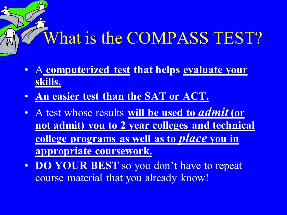 What is the COMPASS TEST? A computerized test that helps evaluate your skills. An easier test than the SAT or ACT. A test whose results will be used t