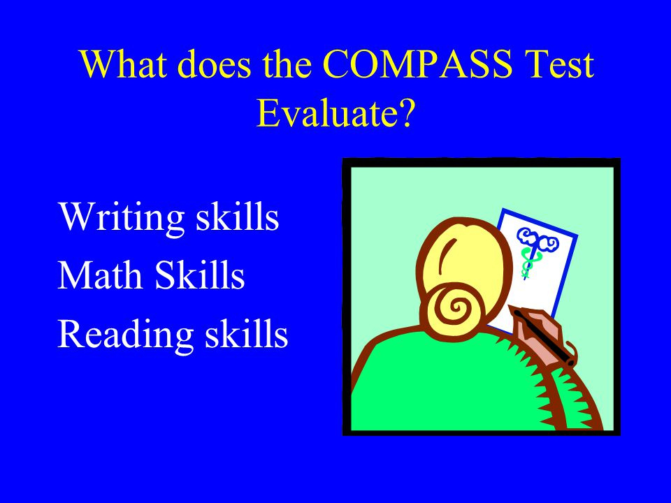What does the COMPASS Test Evaluate? Writing skills Math Skills Reading skills