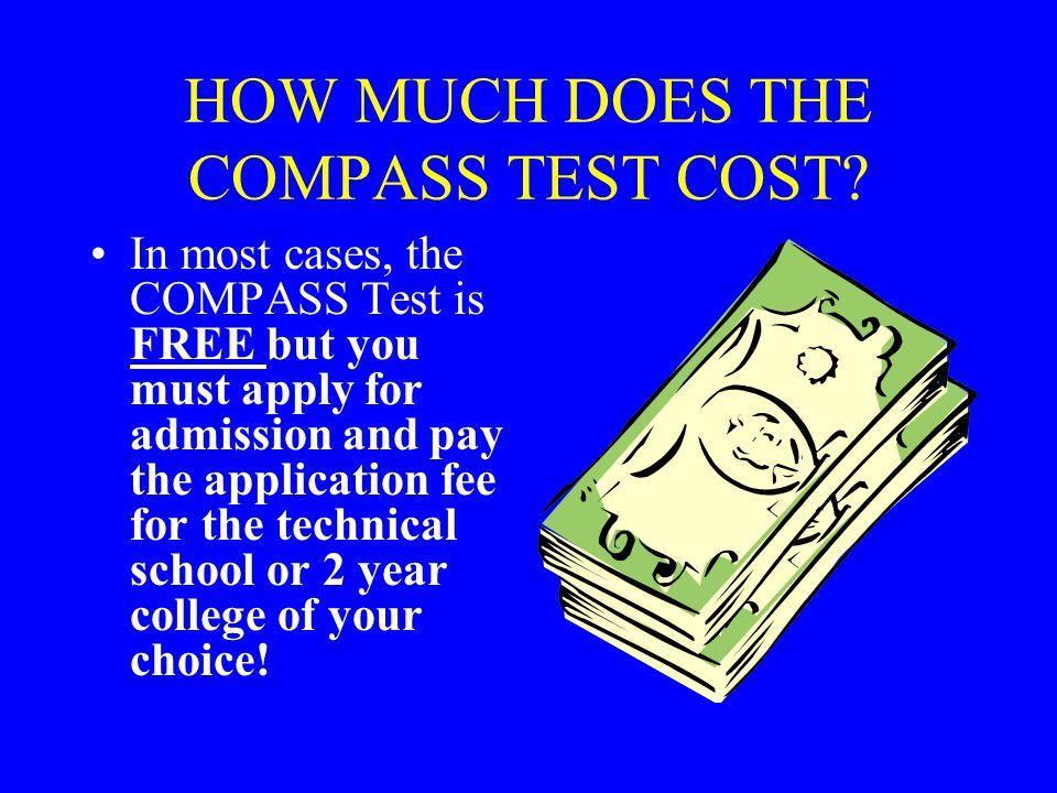 HOW MUCH DOES THE COMPASS TEST COST? In most cases, the COMPASS Test is FREE but you must apply for admission and pay the application fee for the tech