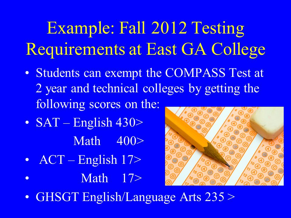 Example: Fall 2012 Testing Requirements at East GA College Students can exempt the COMPASS Test at 2 year and technical colleges by getting the following scores on the: SAT – English 430> Math 400> ACT – English 17> Math 17> GHSGT English/Language Arts 235 >