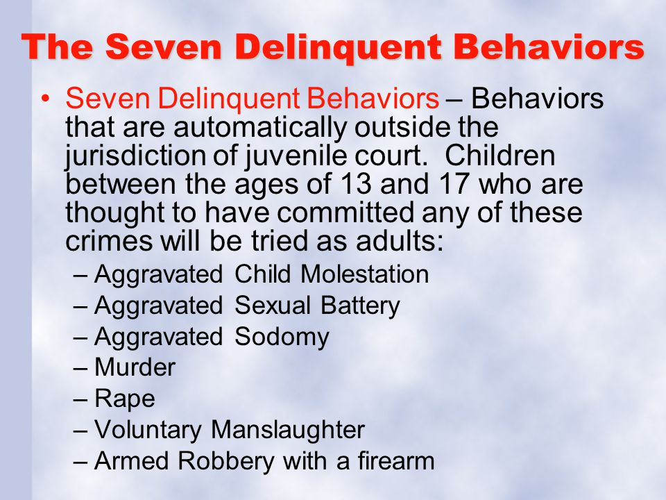 The Seven Delinquent Behaviors Seven Delinquent Behaviors – Behaviors that are automatically outside the jurisdiction of juvenile court.