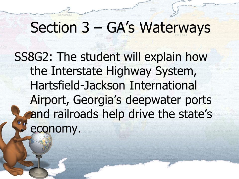 Section 3 – GA's Waterways SS8G2: The student will explain how the Interstate Highway System, Hartsfield-Jackson International Airport, Georgia's deepwater ports and railroads help drive the state's economy.
