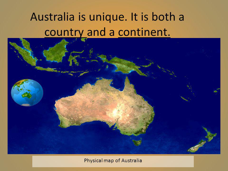 Physical map of Australia Australia is unique. It is both a country and a continent.