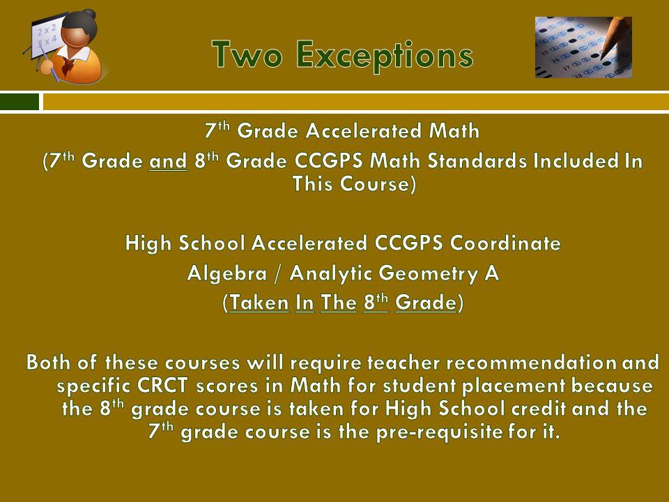 GradeStandardAdvancedAccelerated 6CCGPS 6 th Grade MathCCGPS 6 th Grade Math Advanced 7CCGPS 7 th Grade MathCCGPS 7 th Grade Math Advanced CCGPS 7 th Grade Math Accelerated (includes 7 th and 8 th grade math standards) 8CCGPS 8 th Grade MathCCGPS 8 th Grade Math Advanced Accelerated CCGPS Coordinate Algebra/Analytic Geometry A 9CCGPS Coordinate Algebra Accelerated CCGPS Coordinate Algebra/Analytic Geometry A Accelerated CCGPS Analytic Geometry B/Advanced Algebra 10CCGPS Analytic Geometry Accelerated CCGPS Analytic Geometry B/Advanced Algebra Accelerated CCGPS Pre-Calculus 11CCGPS Advanced AlgebraAccelerated CCGPS Pre-Calculus AP Calculus AB/BC, AP Statistics, Dual Enrollment 12CCGPS Pre-Calculus, CCGPS Advanced Mathematical Decision Making, AP Statistics AP Calculus AB/BC, AP Statistics, Dual Enrollment