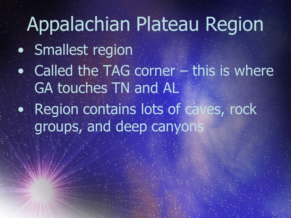 Appalachian Plateau Region Smallest region Called the TAG corner – this is where GA touches TN and AL Region contains lots of caves, rock groups, and