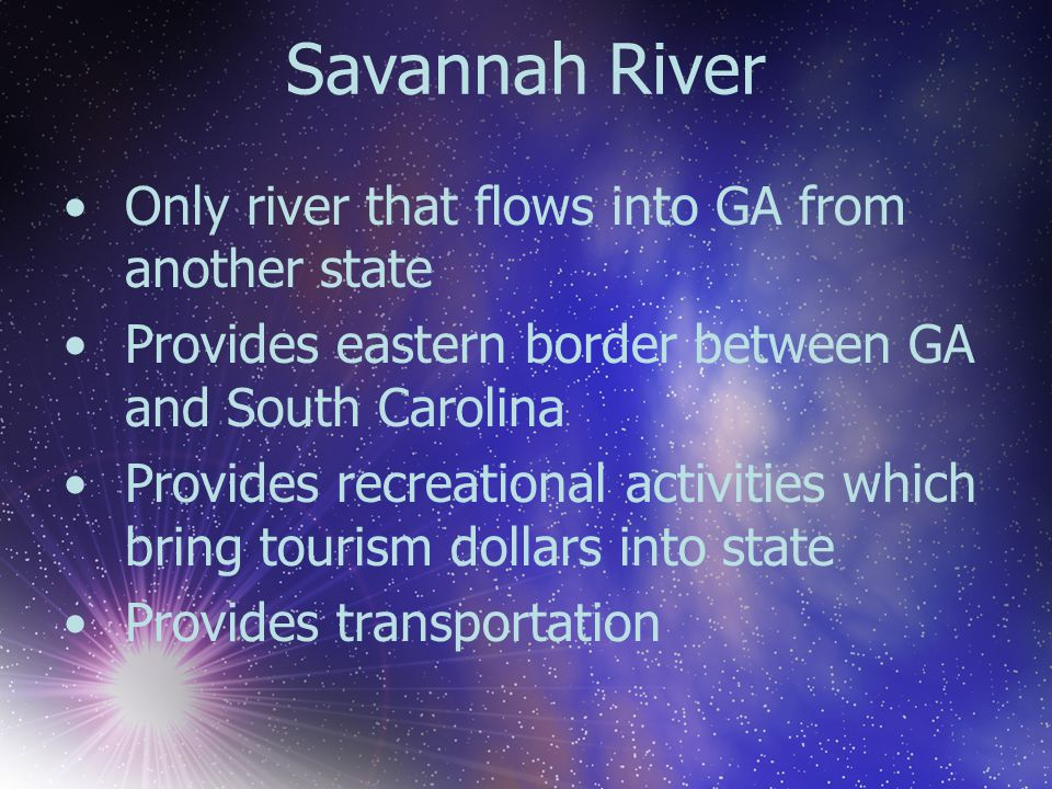 Savannah River Only river that flows into GA from another state Provides eastern border between GA and South Carolina Provides recreational activities