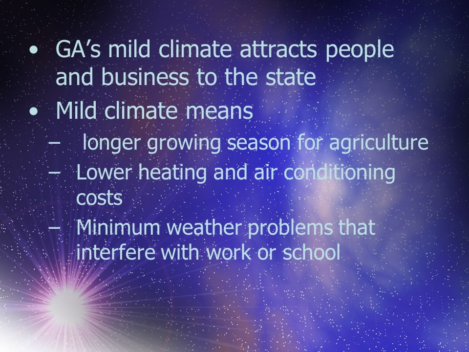 GA's mild climate attracts people and business to the state Mild climate means – longer growing season for agriculture –Lower heating and air conditio