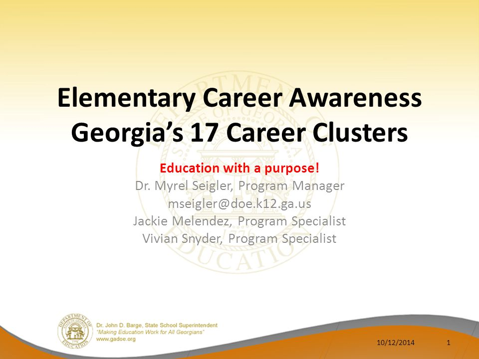 Goal and Objectives GOAL: Participants will be aware of Georgia's PLAN to introduce Georgia elementary students to Georgia's 17 Career Clusters OBJECTIVES: Discuss rationale (Legislation & CCRPI) Discuss effective practices and accountability Briefly discuss Georgia's career planning model Elementary cluster activities/resources Reporting 10/12/20142