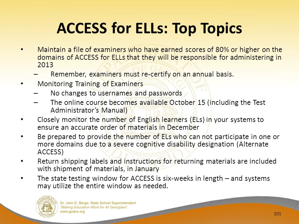 ACCESS for ELLs: Top Topics Maintain a file of examiners who have earned scores of 80% or higher on the domains of ACCESS for ELLs that they will be responsible for administering in 2013 – Remember, examiners must re-certify on an annual basis.